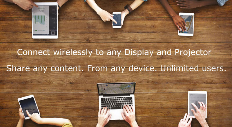 Connect wirelessly to any display or projector. Share any content from any device. Unlimited users.